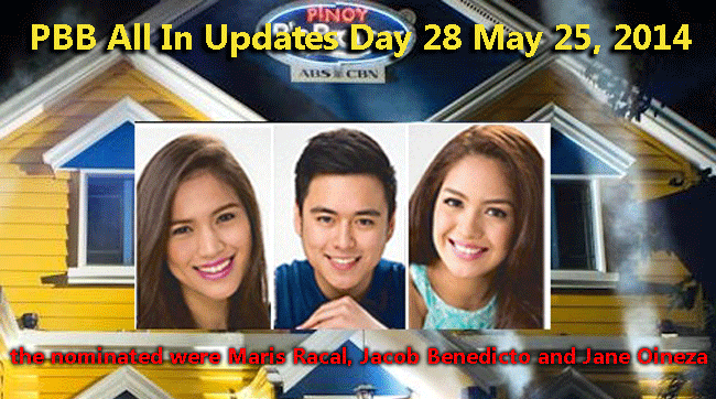 PBB All In Updates Day 28 May 25, 2014 the nominated were Maris Racal, Jacob Benedicto and Jane Oineza