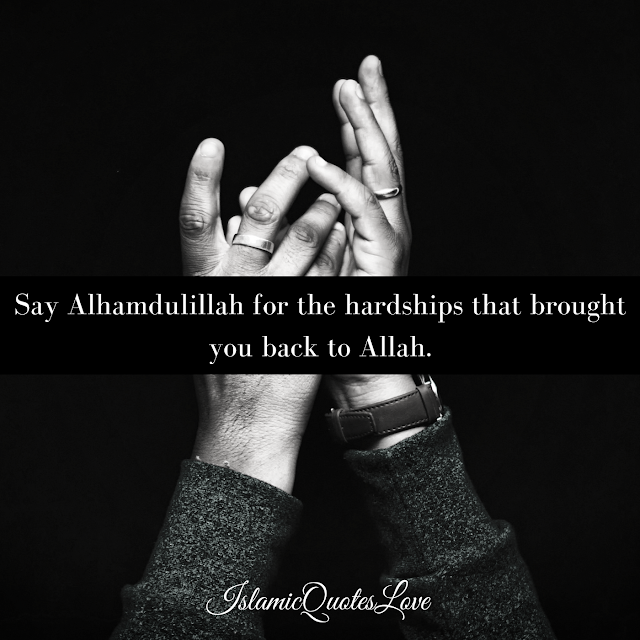 Say Alhamdulillah for the hardships that brought you back to Allah.