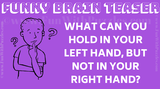 What can you hold in your left hand, but not in your right hand?