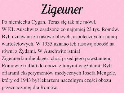 Po niemiecku Cygan. Teraz się tak nie mówi. W KL Auschwitz osadzono co najmniej 23 tys. Romów. Byli uznawani za rasowo obcych, aspołecznych i mniej wartościowych. W 1935 uznano ich rasową obcość na równi z Żydami. W Auschwitz istniał Zigeunerfamilienlager, choć przed jego powstaniem Romowie trafiali do obozu z innymi więźniami. Byli ofiarami eksperymentów medycznych Josefa Mengele, który od 1943 był lekarzem naczelnym części obozu przeznaczonej dla Romów.