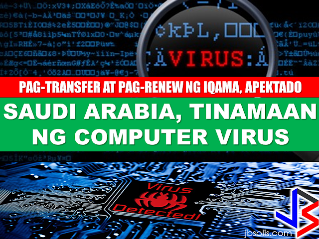 "A destructive computer virus attack in Saudi Arabia is now bringing a great number of expats hanging on the thread while they cannot renew or transfer their iqamas as government and private agency databases are being affected the virus attack.   Executive director of the NCSC's Strategic Development and Communication, Dr. Abbad Al-Abbad, said that counteractive measures should be sustainable and continuous to prevent the recurrence of such destructive cyber attacks, blaming the latest breach on poor adherence to security protocols. He also stressed the need for better education, such as teaching staff not to click on links in suspicious emails.  The  Saudi Ministry of Labor and Social Development has yet to recover and bring its computer network back online after the devastating  Shamoon malware attack last Jan. 23,2017. Expatriates in the Kingdom are unable to renew or transfer their residence permits (iqamas) until the issue is being resolved in maybe a week , a month, a year, nobody really knows at this point.     Saad Al-Ali, owner of a contracting firm, said that the disruption of the ministry's computer networks has put him and other employers in an unfavorable and shameful situation.  ""For the past two weeks, all my attempts to renew iqamas of four expatriates working at my firm have failed due to the disruption of Labor ministry's services,"" Al-Ali said, adding that the affected employers are afraid of incurring fine, jail term or even recruitment ban because of the issue.     According to experts, Shamoon is known to disrupt computers by overwriting the master book record, making it impossible for them to start up .  ""Shamoon renders the computer unusable by overriding the hard disk with garbage,"" said Candid Wueest, security analyst and researcher at Symantec.  An alert from the telecoms authority earlier this month advised all parties to be vigilant for attacks from the Shamoon 2 variant of the virus that in 2012 crippled thousands of computers at Saudi Aramco. Saudi Arabia Computer Emergency Response Team (CERT)'s Abdulrahman Al-Friah confirmed that at least 22 institutions were affected by the Shamoon virus as of this writing. RECOMMENDED:  DOLE Sec. Bello in Kuwait   OFW EXECUTED IN KUWAIT  PRESIDENT DUTERTE VISITS ADMIRAL TRIBUTS    DTI ACCREDITED CARGO FORWARDERS FOR 2017   NO MORE PHYSICAL INSPECTION FOR BALIKBAYAN BOXES    BOC DELISTED CARGO FORWARDERS AND BROKERS    BALIKBAYAN BOXES SHOULD BE PROTECTED  DOLE ENCOURAGES OFW TEACHERS TO TEACH IN THE PHILIPPINES"