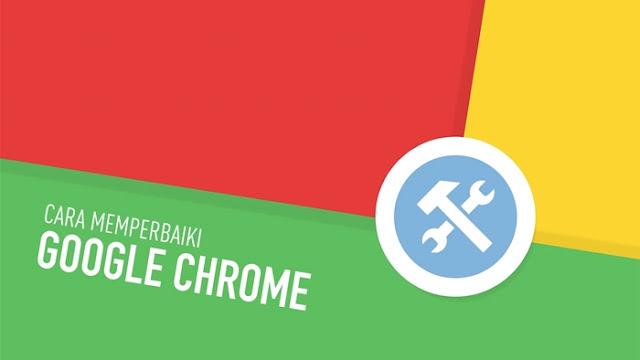 Cara Memperbaiki Google Chrome Biar Browsing Makin Maknyus