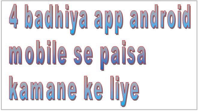 4 badhiya app android mobile se paisa kamane ke liye