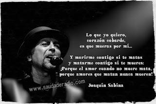 """""""Lo que yo quiero, corazón cobarde,  es que mueras por mí.   Y morirme contigo si te matas  y matarme contigo si te mueres:  ¡Porqué el amor cuando no muere mata,  porqué amores que matan nunca mueren!"""" Joaquín Sabina"""