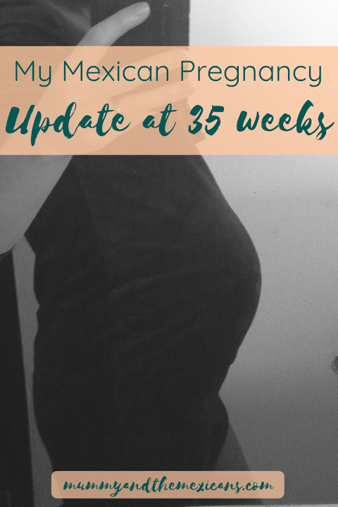 My Mexican Pregnancy - Update at 35 Weeks