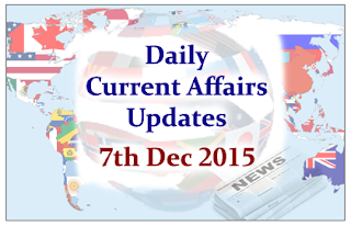 Daily Current Affairs Updates– 7th December 2015