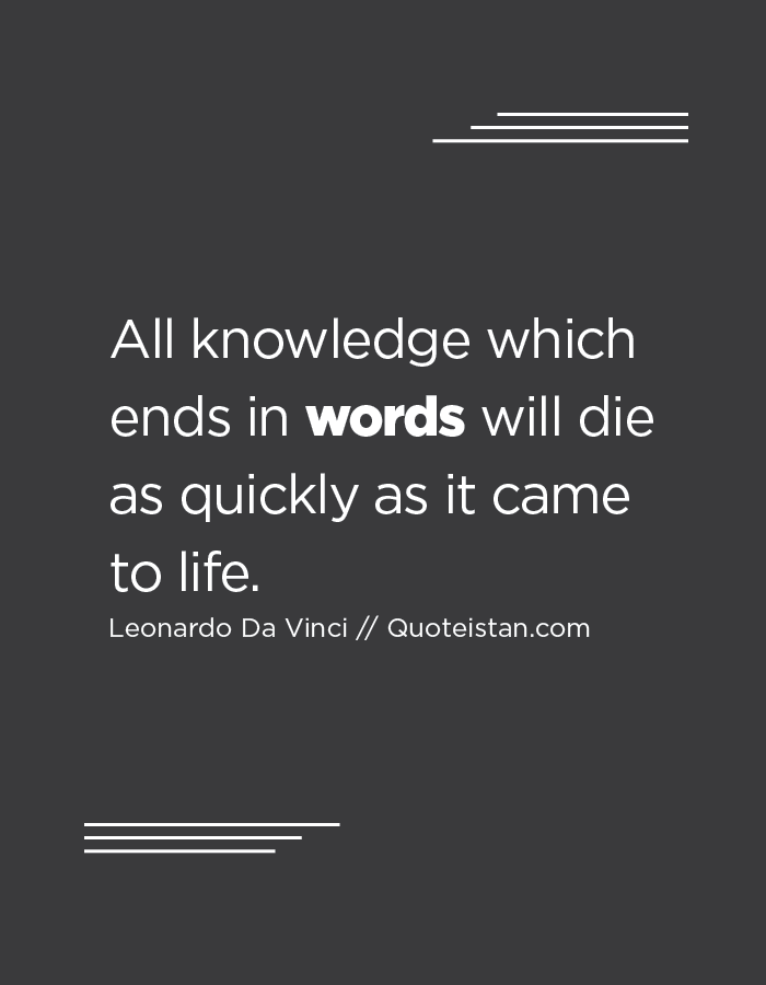 All knowledge which ends in words will die as quickly as it came to life.