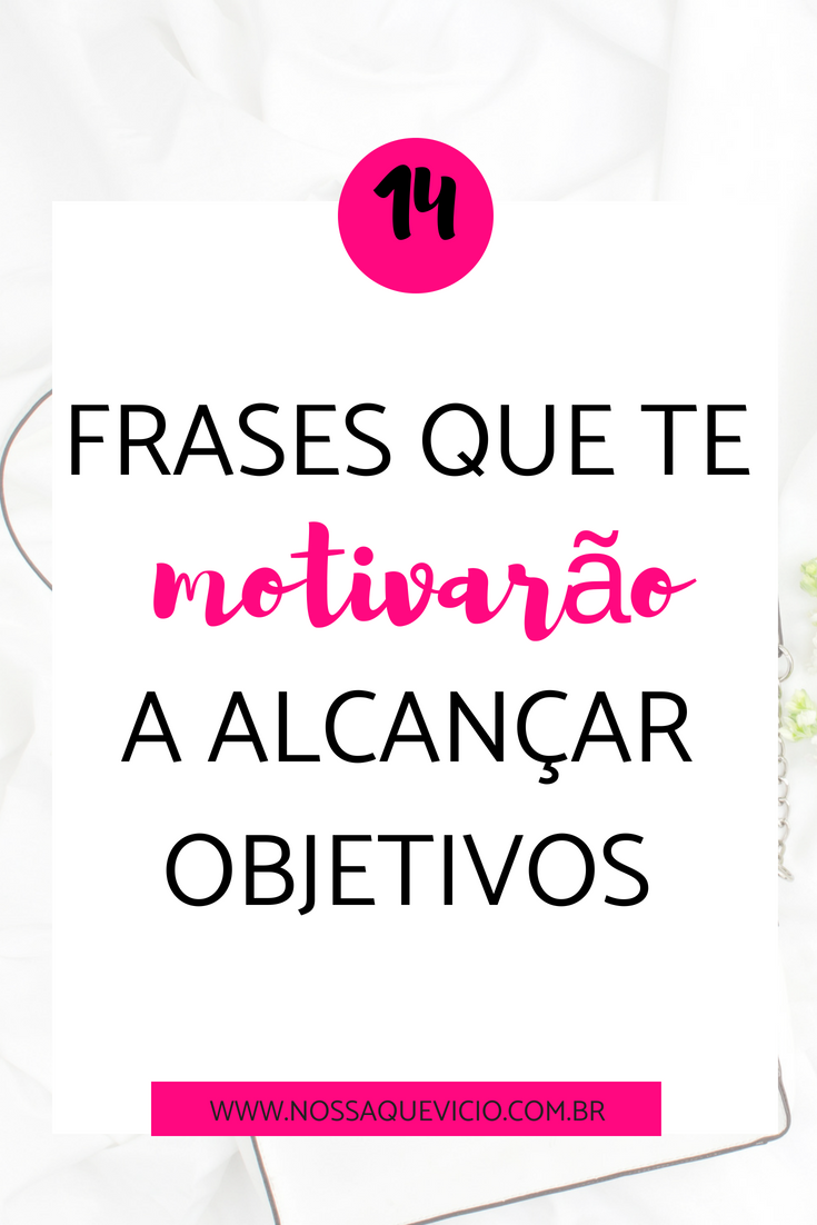 14 Frases Que Te Motivarão A Alcançar Objetivos Nossa Que