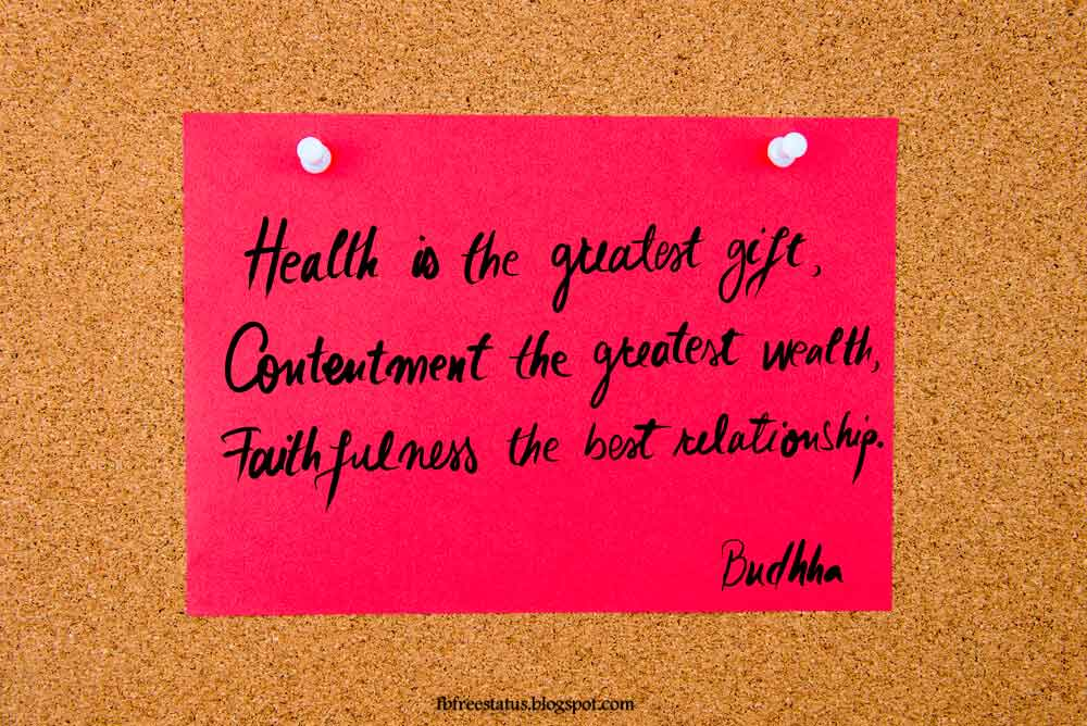 """Health is the greatest gift, contentment the greatest wealth, faithfulness the best relationship."" - Buddha quote"