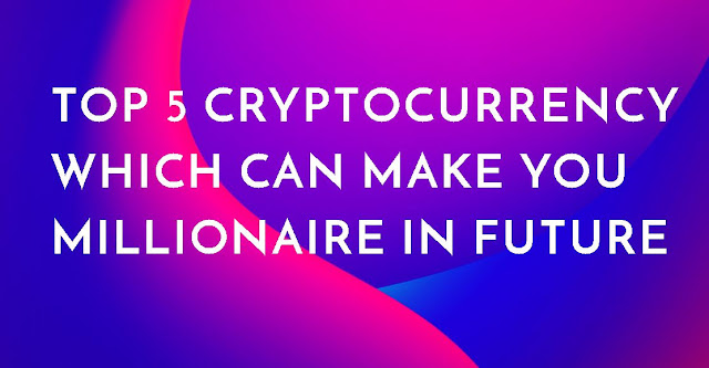 Top 5 Cryptocurrency Which can Make You Millionaire In Future