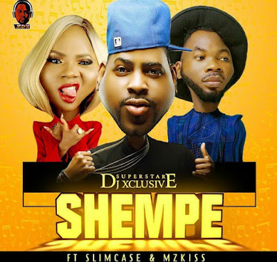 [Music] DJ Xclusive – Shempe Ft. Slimcase & Mz Kiss | @OfficialMzKiss , @iamSlimCase , @DjXclusive