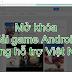 Mở khóa tải game và ứng dụng Android không hỗ trợ tại Việt Nam (không cần VPN)