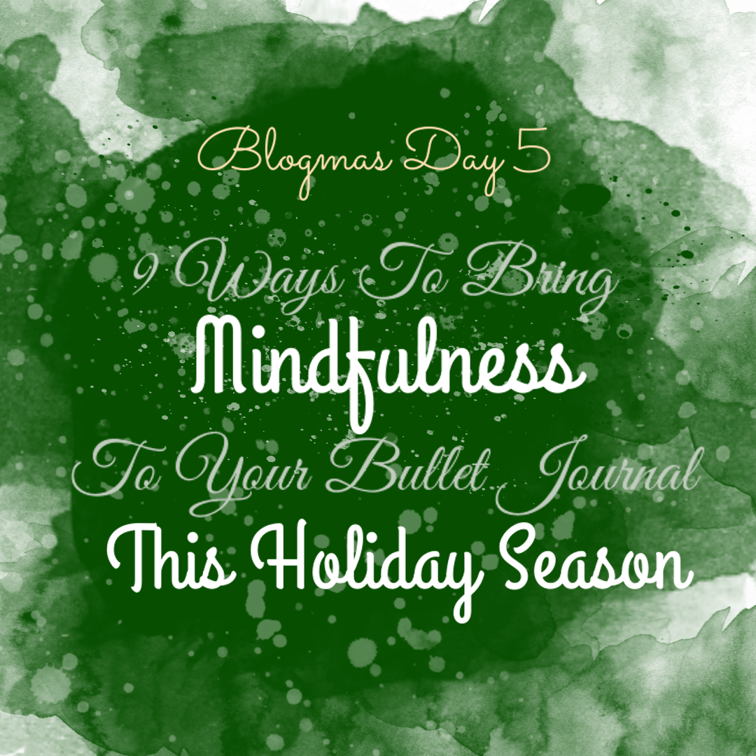 Blogmas Day 5: 9 Ways To Bring Mindfulness To Your Bullet Journal This Holiday Season