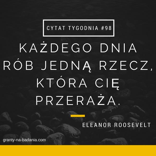 KAŻDEGO DNIA RÓB JEDNĄ RZECZ, KTÓRA CIĘ PRZERAŻA. - Eleanor Roosvelt