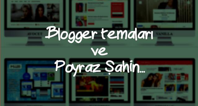 Blogger temaları ve Poyraz Şahin
