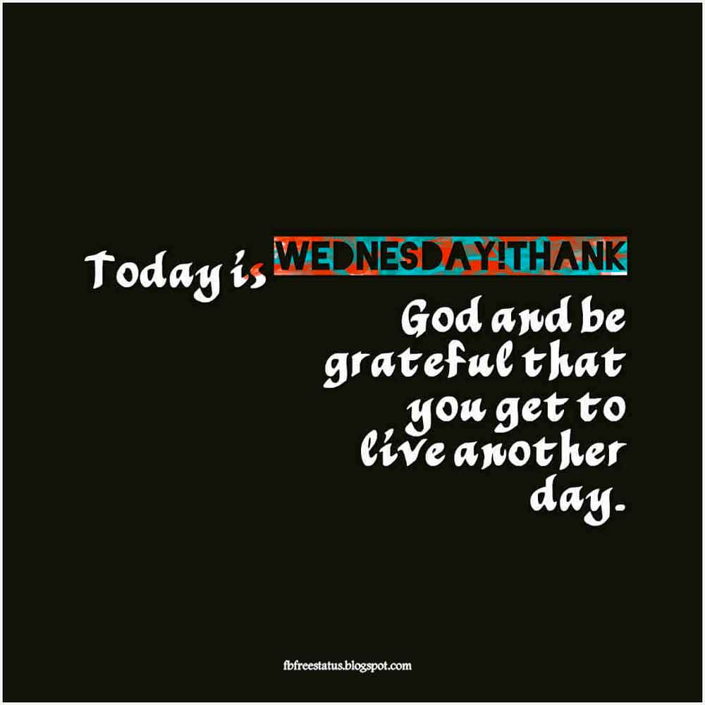 Today is Wednesday! Thank God and be grateful that you get to live another day.