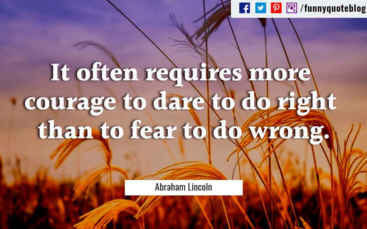 """It often requires more courage to dare to do right than to fear to do wrong."" - Abraham Lincoln Quote"