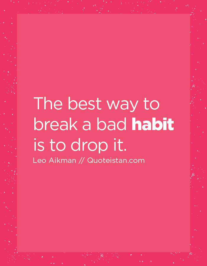 The best way to break a bad habit is to drop it.