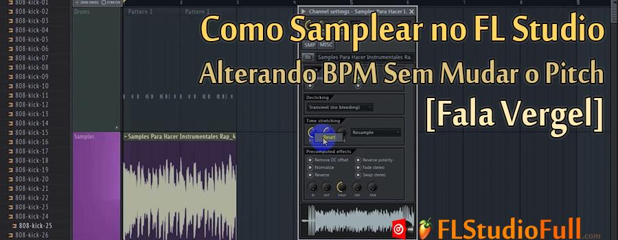Como Samplear no FL Studio - Alterando BPM Sem Mudar o Pitch [Fala Vergel]