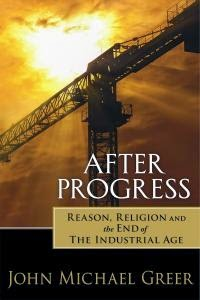 After Progress: Reason, Religion, and the End of the Industrial Age