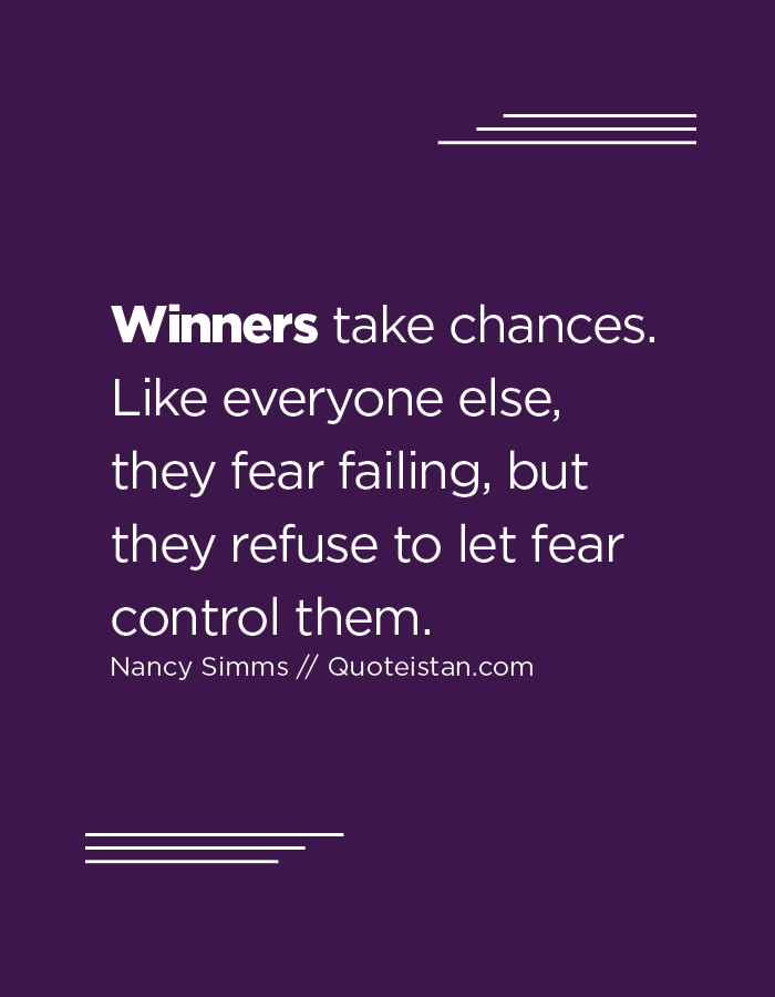 Winners take chances. Like everyone else, they fear failing, but they refuse to let fear control them.