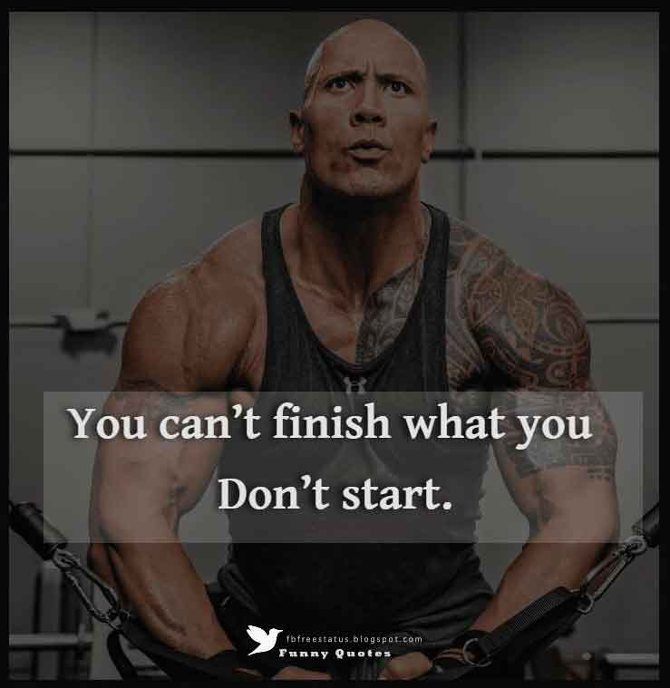 """You can't finish what you don't start."""