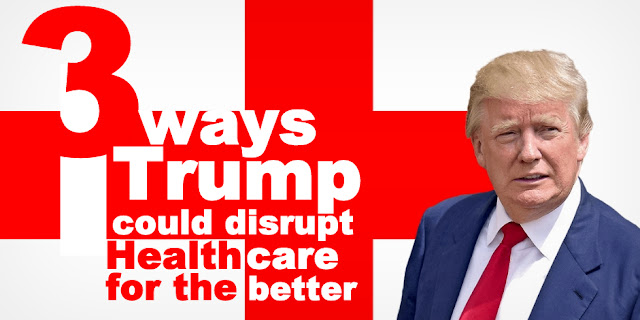 Three Ways Trump Could Disrupt Healthcare for the Better