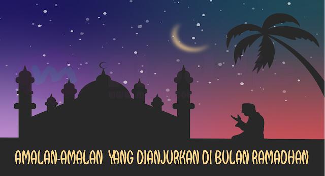 Amalan-Amalan Yang Dianjurkan Di Bulan Ramadhan, Berpahala Banyak