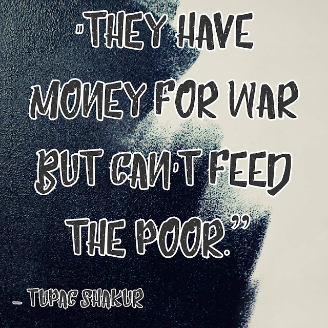 They have money for war but can´t feed the poor. - Tupac Shakur