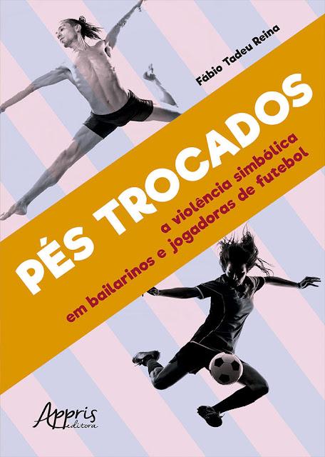 Pés Trocados A Violência Simbólica em Bailarinos e Jogadoras de Futebol - Fábio Tadeu Reina