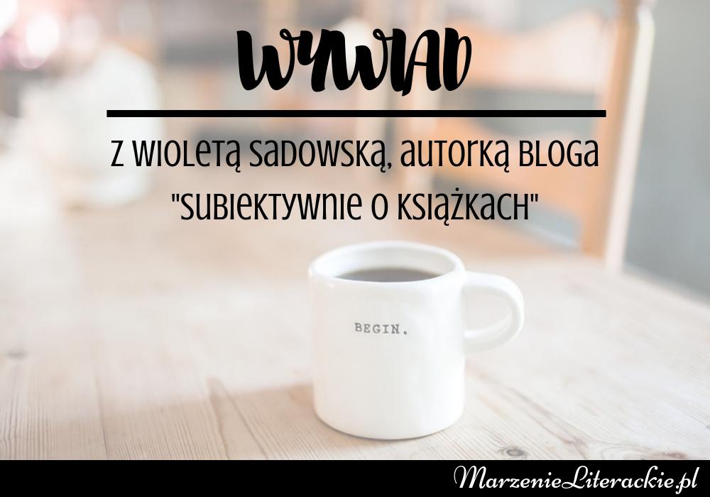"""""""Zakładajcie blogi o tym, co was interesuje. Pamiętajcie – liczy się wyłącznie pasja i wytrwałość"""" - wywiad z Wioletą Sadowską, autorką bloga """"Subiektywnie o książkach"""""""