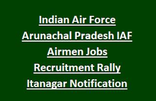 Indian Air Force Arunachal Pradesh IAF Airmen Group X, Y Govt Jobs Recruitment Rally Itanagar Notification 2017