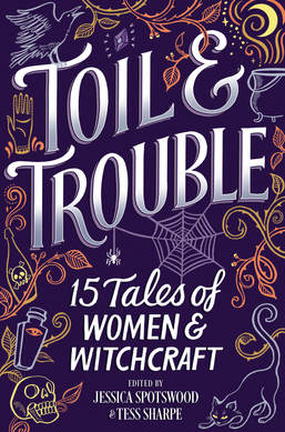 Toil & Trouble: 15 Tales of Women & Witchcraft ed. by Jessican Spotswood & Tess sharpe