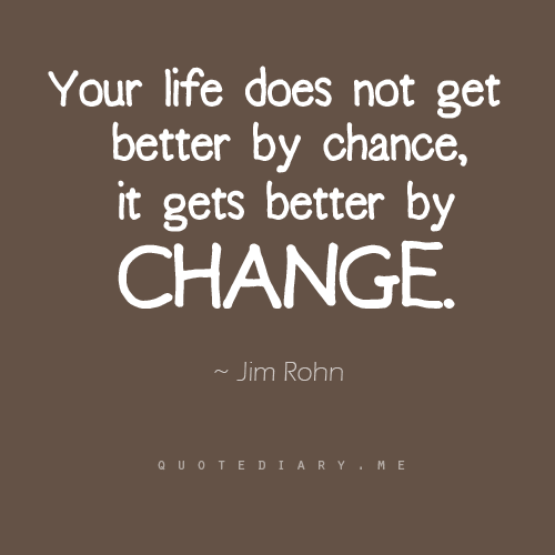 Your life doesn't get better by chance, it gets better by change. -- Jim Rohn