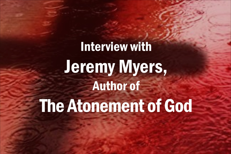 Interview with Jeremy Myers, Author of The Atonement of God