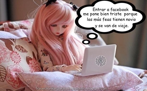 Entrar a facebook me pone bien triste porque las más feas tienen novio y se van de viaje.