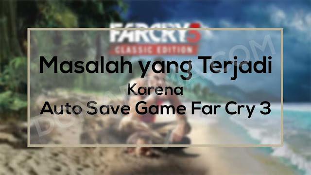 Masalah yang Terjadi Karena Bug Auto Save Game Far Cry 3