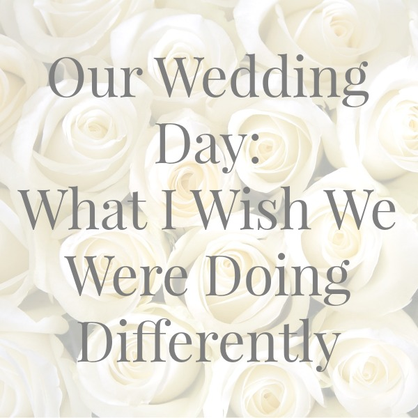 wedding, day, bride, what I wish we were doing differently