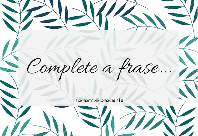 TAG Complete a frase - Tamaravilhosamente