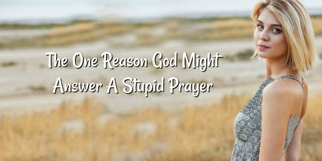 The One Reason God Might Answer A Stupid Prayer