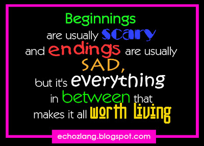 beginnings are usually scary and endings are usually sad, but everything in between that makes it worth living