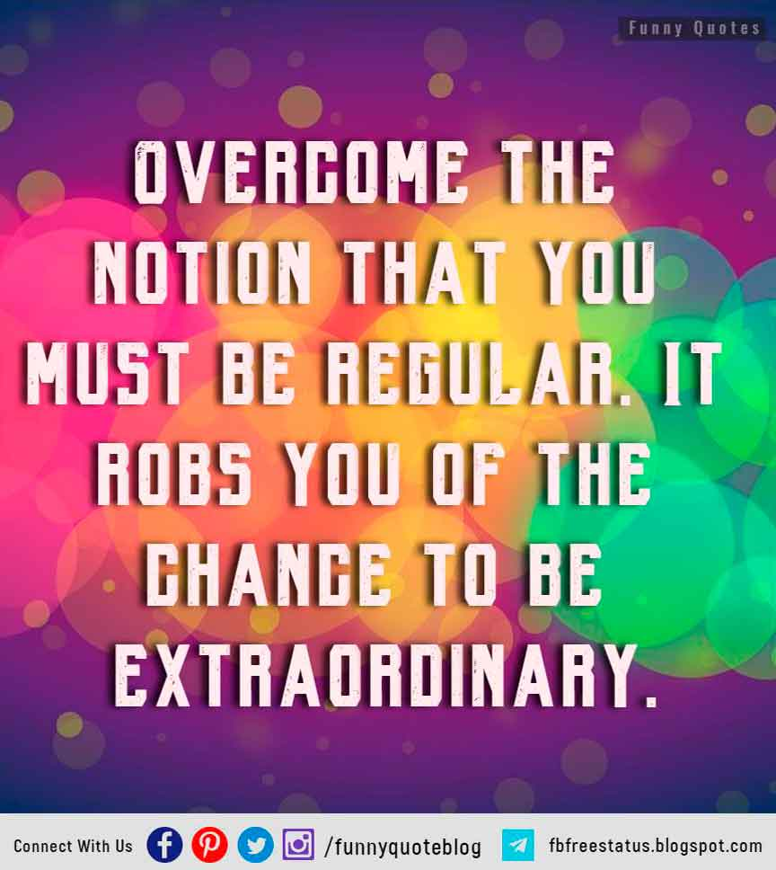 """Overcome the notion that you must be regular. It robs you of the chance to be extraordinary"" – Uta Hagen"