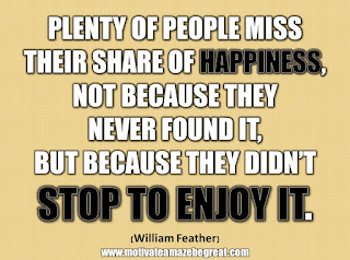 "33 Happiness Quotes To Inspire Your Day: ""Plenty of people miss their share of happiness, not because they never found it, but because they didn't stop to enjoy it."" - William Feather"