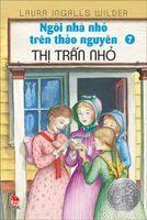 Ngôi Nhà Nhỏ Trên Thảo Nguyên Tập 7: Thị Trấn Nhỏ - Laura Ingalls Wilder