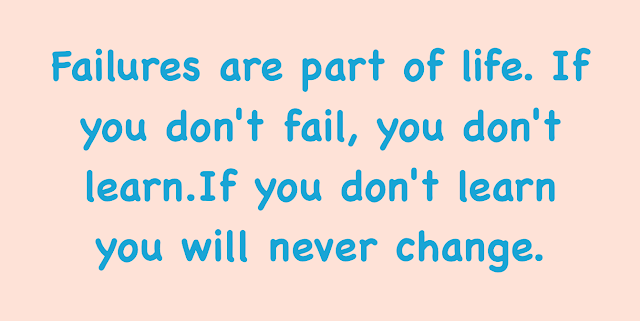 Failures are part of life. If you don't fail, you don't learn.If you don't learn you will never change.