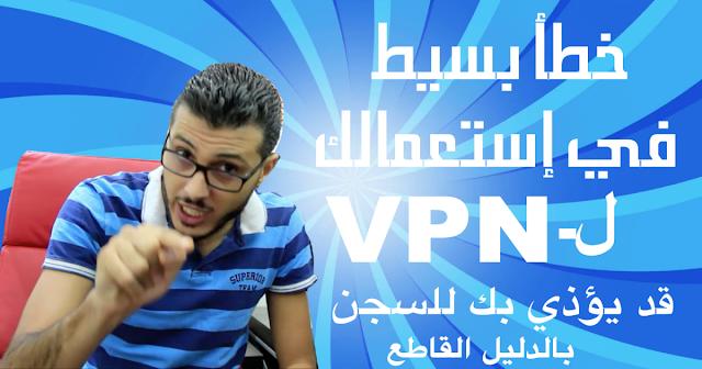 إحذروا ايها الإخوة ! إستعمالك لبرنامج الـ VPN قد يؤدي بك للسجن (الشركة بنفسها يمكن ان تبلغ عنك)