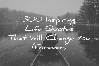 300 Inspiring Life Quotes That Will Change Your Life Experiance