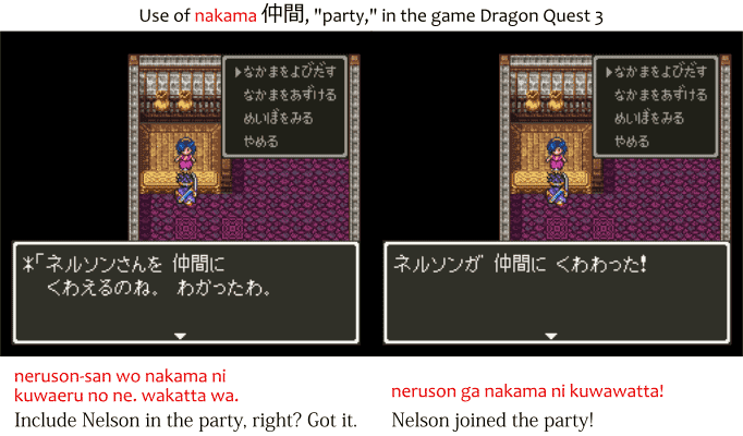 "Use of the Japanese word nakama 仲間 in the game Dragon Quest 3. nakama ni kuwaeru no ne, wakatta wa. ""Include Nelson in the party, right? Got it."" neruson ga nakama ni kuwawatta. ""Nelson joined the party."""