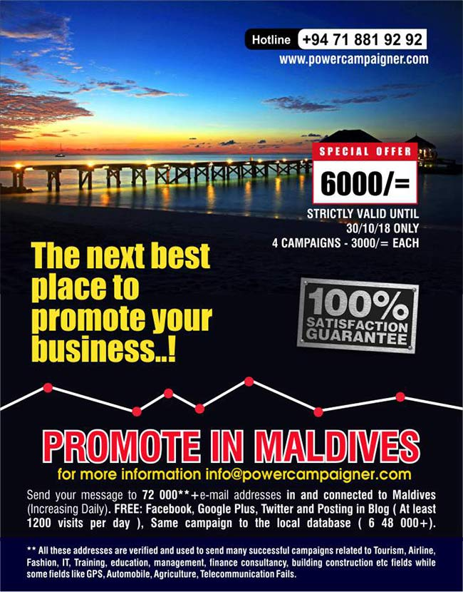 Promote in Maldives | Next best place to promote your business  LKR 6000/=only  Send your message to 72 000**+e-mail addresses in and connected to Maldives (Increasing Daily).  FREE: Facebook, Google Plus, Twitter and Posting in Blog ( At least 1200 visits per day ), Same campaign to the local database ( 6 48 000+).  ** All these addresses are verified and used to send many successful campaigns related to Tourism, Airline, Fashion, IT, Training, education, management, finance consultancy, building construction etc fields while some fields like GPS, Automobile, Agriculture, Telecommunication Fails.  four campaigns LKR 6000/= each.  All prices are valid until 30/10/2108 only.  #smsmarketing #emailmarketing #maldives #powercampaigner