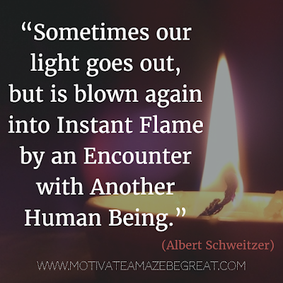 "71 Quotes About Life Being Hard But Getting Through It: ""Sometimes our light goes out, but is blown again into instant flame by an encounter with another human being."" – Albert Schweitzer"